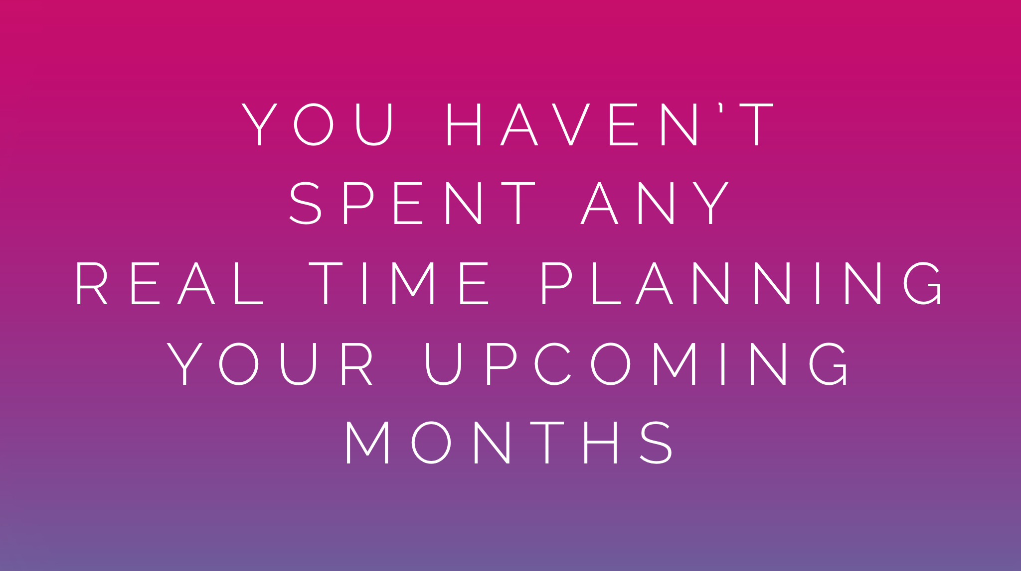 You haven't spent any real time planning your upcoming months